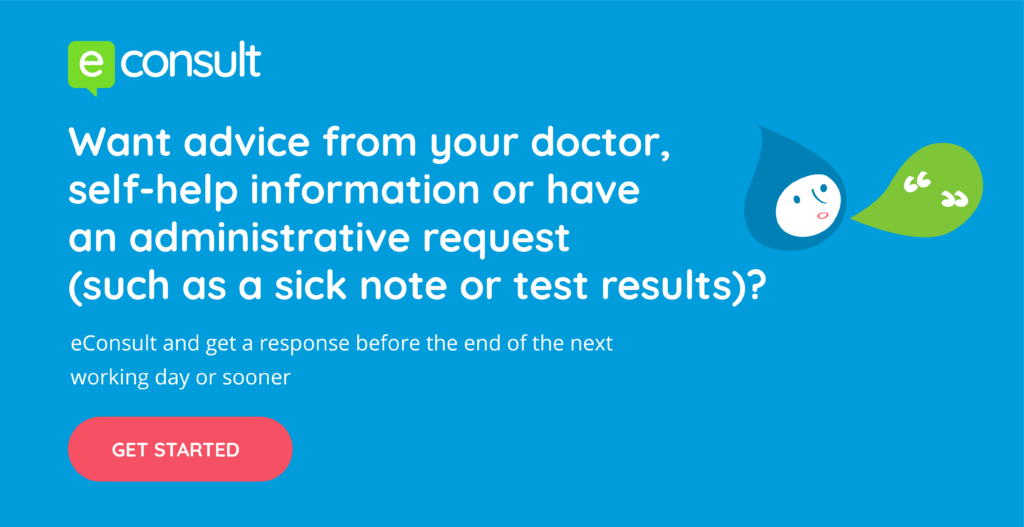 eConsult.  Want advice from your doctor, self-help information or have an administrative request (such as a sick note or test results)?  eConsult and get a response before the end of the next working day or sooner.  Get started.